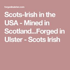 Scots-Irish in the USA - Mined in Scotland...Forged in Ulster - Scots Irish