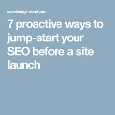 7 proactive ways to jump-start your SEO before a site launch