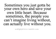 Sometimes you just gotta be your own hero and save your own little heart. Because sometimes, the people you can't imagine living without, can actually live without you.