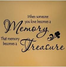 When someone you love becomes a memory, that memory becomes a treasure.