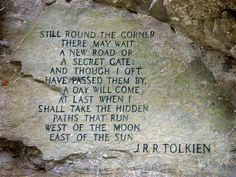 """""""still round the corner there may wait, a new road or a secret gate;  And though I oft have passed them by, a day will come at last when I  shall take the hidden paths that run,  West of the Moon, East of the Sun.""""  J.R.R. Tolkien."""