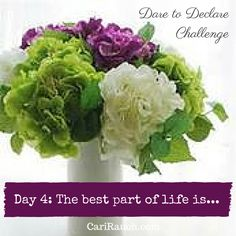 Dare to Declare 30 day Challenge  Day 4: The best part of life is....  It's a 30 day challenge to declare what we love & enjoy about ourselves, our lives and the world. Complete the phrase in the comments below - so we can celebrate together.