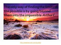 The only way of finding the limits of the possible is by going beyond them into the impossible-Arthur C. Clarke
