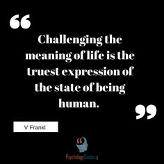 Challenging the meaning of life is the truest expression of the state of being human.V Frankl  Challenging the meaning of life is the truest expression of the state of being human. V Frankl...  http://www.psychologyquotes.com/challenging-the-meaning-of-life-is-the-truest-expression-of-the-state-of-being-human-v-frankl/