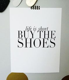 Life is short - buy the shoes