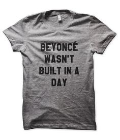 For the girlfriend that never gives up. Beyoncé Wasn't Built in a Day Tee. Tees in the Trap.