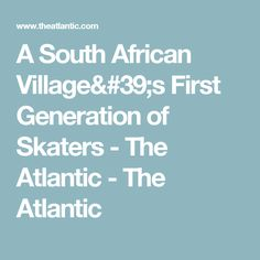 A South African Village's First Generation of Skaters - The Atlantic - The Atlantic