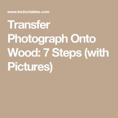 Transfer Photograph Onto Wood: 7 Steps (with Pictures)