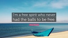 "Cheryl Strayed Quote: ""I'm a free spirit who never had the balls to be free."""