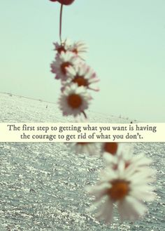 the first step of getting what you want is having the #courage to get rid of what you don't
