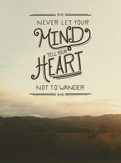 Never let your mind tell your heart not to wander. Via The Fresh Exchange. Great Quotes, Quotes To Live By, Inspirational Quotes, Uplifting Quotes, Amazing Quotes, Uplifting Thoughts, Motivational Quotes, Words Quotes, Me Quotes