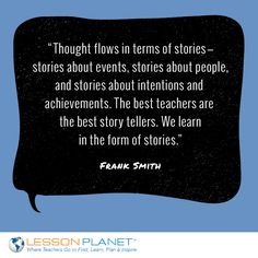 """""""Thought flows in terms of stories - stories about events, stories about people, and stories about intentions and achievements. The best teachers are the best story tellers. We learn in the form of stories."""" ~ Frank Smith #quote #teachers #education #teaching #learning"""