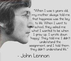 """""""Cuando yo tenia 5 años, mi madre decía que la felicidad era la clave de la vida, me preguntaron que quiera ser cuando fuera grande. Yo Respondi 'Feliz',  me dijeron que no entendía la pregunta y les respondi, que ustedes no entendían la vida"""""""