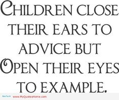 Yes your children will learn more by your actions and behavior then what you actually say to them.