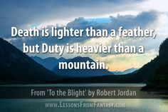 """""""Death is lighter than a feather, but Duty is heavier than a mountain."""" (From 'To the Blight' by Robert Jordan) - See more at: http://www.lessonsfromfantasy.com"""