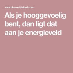 Als je hooggevoelig bent, dan ligt dat aan je energieveld Infj Infp, Introvert, Feeling Sad, How Are You Feeling, Autism Spectrum Disorder, Meaning Of Life, Feel Tired, Feel Good, Coaching