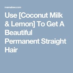 Use [Coconut Milk & Lemon] To Get A Beautiful Permanent Straight Hair