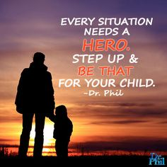 Every situation needs a hero. Step up and be that for your child. #DrPhil