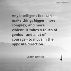 Any intelligent fool can make bigger, more complex, and more violent. It takes a touch of genius and a lot of courage to move in the opposite direction.