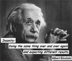 """Insanity: Doing the same thing over and over again and expecting different results."" -  Albert Einstein"