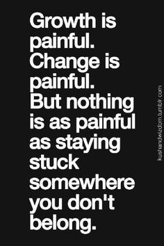 """growth is painful. change is painful. but nothing is as painful as staying stuck somewhere you don't belong"" by shopportunity"
