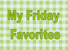 My Friday Favorites July 27, 2012