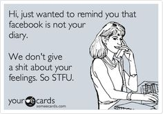 Hi, just wanted to remind you that facebook is not your diary. We don't give a shit about your feelings. So STFU.