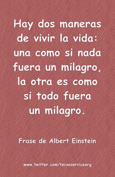 Hay dos maneras de vivir la vida: una como si nada fuera un milagro, la otra es como si todo fuera un milagro.    #Frase de Albert #Einstein     www.twitter.com/tecnoservicearg
