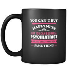 Psychiatrist You can't buy happiness but you can become a Psychiatrist and that's pretty much the same thing 11oz Black Mug-Drinkware-Teelime | shirts-hoodies-mugs