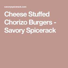 Cheese Stuffed Chorizo Burgers - Savory Spicerack