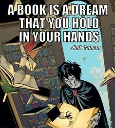 """A book is a dream that you hold in your hands."" Neil Gaiman"