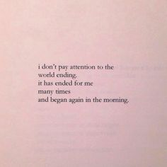 ...i don't pay attention to the world ending, it has ended for me many times and began again in the morning