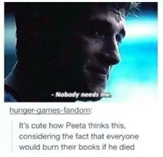 I would do it. If he died I would die and I would cry and I'd never read anything by Suzanne Collins again because Peeta's my favorite character by far
