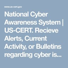 National Cyber Awareness System   US-CERT. Recieve Alerts, Current Activity, or Bulletins regarding cyber issues.