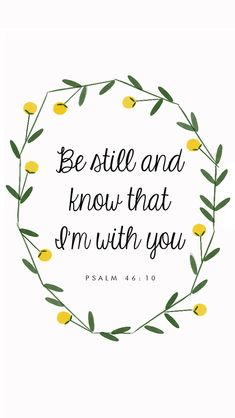 Psalm 46:10 - Be still and know that I'm with you.
