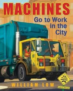 "Machines Go to Work in the City by William Low. ""Elegant illustrations portray a variety of gritty, urban machines in all their burly glory as they work under, through, and above the city."" -Ala.org"