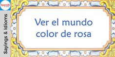 #Spanish sayings and idioms: See the world through rose colored glasses