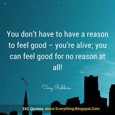 You don't have to have a reason to feel good – you're alive; you can feel good for no reason at all - Tony Robbins Quote Positive Business Quotes, Positive Motivation, Quotes Positive, Personal Growth Quotes, Tony Robbins Quotes, Career Quotes, Success Quotes, Motivational Quotes, Inspirational Quotes