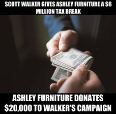 Wisconsin Gov. Scott Walker granted a $6 million tax break to a local furniture company allowing it to lay off half of its workforce in Wisconsin. In return, the furniture company's executives made a sizable donation to Walker's re-election effort.  Source: http://bit.ly/1BWx1Qw