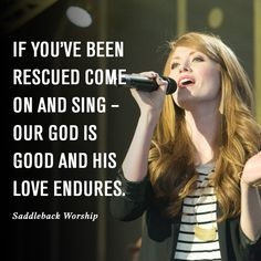 If you're been rescued come on and sing – Our God is good and his love endures. #SaddlebackWorship