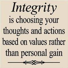 Love Love LOVE this Quote! Integrity is choosing your thoughts and actions based on values rather than personal gain. #Integrity #Quotes #Words #Sayings #Personal #Values #Life #Inspiration