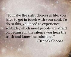 Deepak Chopra To make the right choices in life, you have to get in touch with your soul. To do this, you need to experience solitude, which most people are afraid of, because in the silence you hear the truth and know the solutions. Life Quotes Love, Great Quotes, Quotes To Live By, Me Quotes, Motivational Quotes, Inspirational Quotes, Quote Life, Qoutes, Famous Quotes