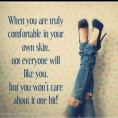 """When you are truly comfortable in your own skin, not everyone will like you, but you won't care one bit!"""