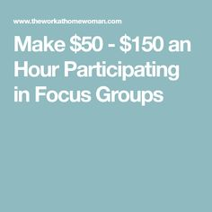 Make $50 - $150 an Hour Participating in Focus Groups
