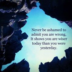 Never be ashamed to admit you are wrong. It shows you are wiser today than you were yesterday.