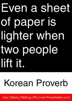Even a sheet of paper is lighter when two people lift it. - Korean Proverb #proverbs #quotes