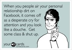 When you people air your personal relationship dirt on Facebook, it comes off as a desperate cry for attention and you look like a douche. Get some class & shut up.