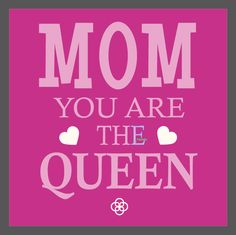 Mom you are the Queen