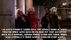 I always found it weird how the whole gang always treated Spike with such revulsion yet they accepted Anya as a normal, human friend when her crime spree was literally 5 times worse than his ever was.