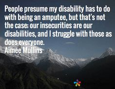 People presume my #disability has to do with being an amputee, but that's not the case; our #insecurities are our disabilities, and I #struggle with those as does everyone. Aimee Mullins